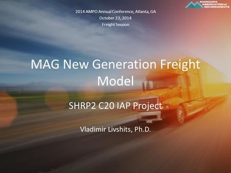 MAG New Generation Freight Model SHRP2 C20 IAP Project Vladimir Livshits, Ph.D. 2014 AMPO Annual Conference, Atlanta, GA October 23, 2014 Freight Session.