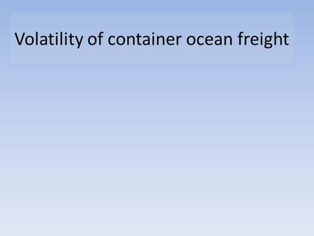 Volatility of container ocean freight. 1. The basic economics. 2. Implications for the industry 3. Predicting Demand 4. Controlling Supply 5. Options.