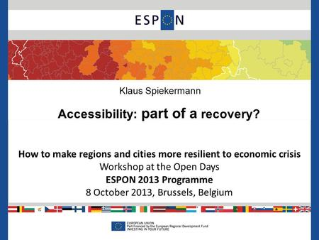 How to make regions and cities more resilient to economic crisis Workshop at the Open Days ESPON 2013 Programme 8 October 2013, Brussels, Belgium Klaus.