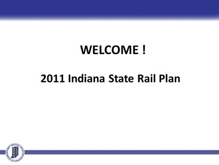WELCOME ! 2011 Indiana State Rail Plan. Why is INDOT Completing a State Rail Plan? Provide guidance for future freight, passenger rail planning, investments,
