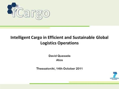 Intelligent Cargo in Efficient and Sustainable Global Logistics Operations David Quesada Atos Thessaloniki, 14th October 2011.