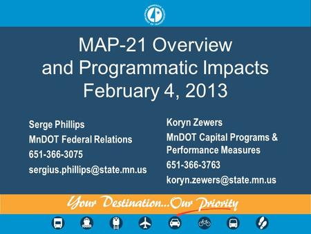MAP-21 Overview and Programmatic Impacts February 4, 2013 Serge Phillips MnDOT Federal Relations 651-366-3075 Koryn Zewers.