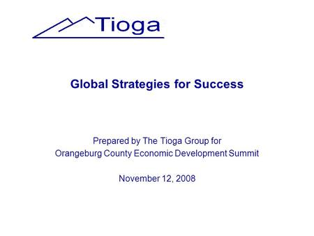 Global Strategies for Success Prepared by The Tioga Group for Orangeburg County Economic Development Summit November 12, 2008.