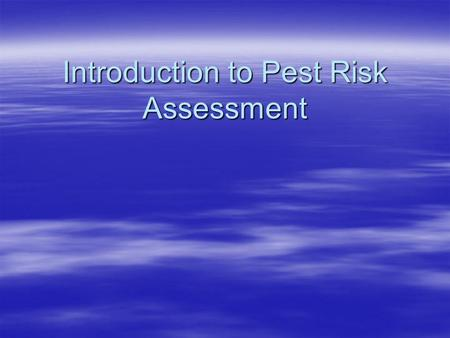 Introduction to Pest Risk Assessment. Presentation Overview  Purpose of Pest Risk Analysis (PRA)  Principles of Pest Risk Analysis  Components of Pest.