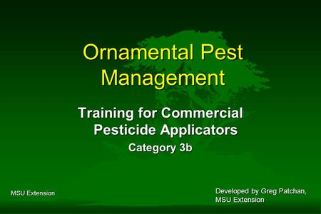 MSU Extension Ornamental Pest Management Training for Commercial Pesticide Applicators Category 3b Developed by Greg Patchan, MSU Extension.