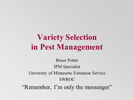 "Variety Selection in Pest Management Bruce Potter IPM Specialist University of Minnesota Extension Service SWROC ""Remember, I'm only the messenger"""