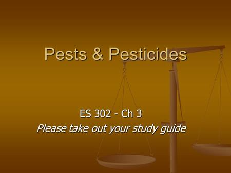 Pests & Pesticides ES 302 - Ch 3 Please take out your study guide.