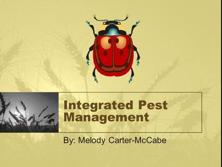 Integrated Pest Management By: Melody Carter-McCabe.