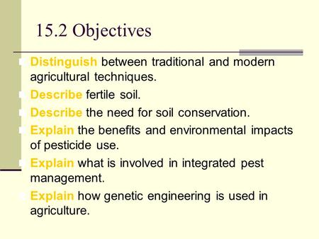 15.2 Objectives Distinguish between traditional and modern agricultural techniques. Describe fertile soil. Describe the need for soil conservation. Explain.