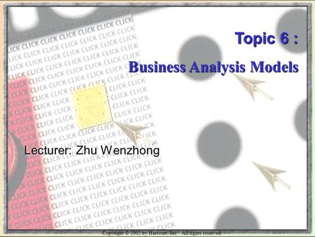 Copyright © 2002 by Harcourt, Inc. All rights reserved. Topic 6 : Business Analysis Models Lecturer: Zhu Wenzhong.