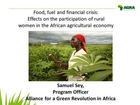 Food, fuel and financial crisis: Effects on the participation of rural women in the African agricultural economy Samuel Sey, Program Officer Alliance for.