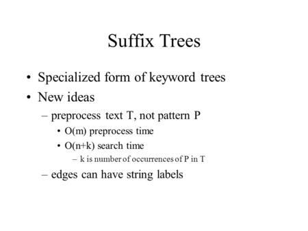 Suffix Trees Specialized form of keyword trees New ideas –preprocess text T, not pattern P O(m) preprocess time O(n+k) search time –k is number of occurrences.
