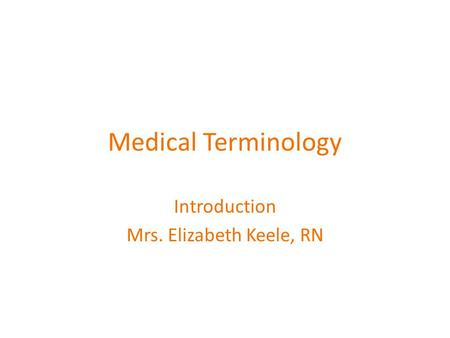 Medical Terminology Introduction Mrs. Elizabeth Keele, RN.
