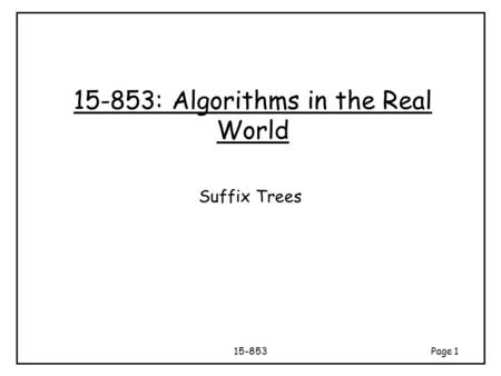 15-853Page 1 15-853: Algorithms in the Real World Suffix Trees.