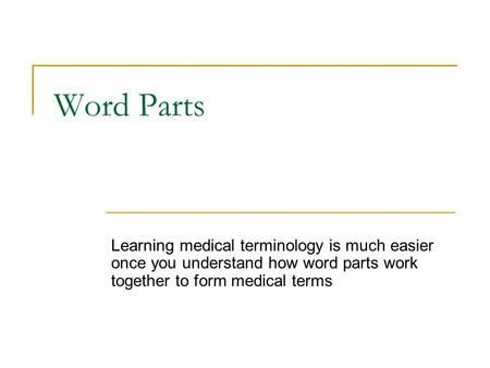 Word Parts Learning medical terminology is much easier once you understand how word parts work together to form medical terms.