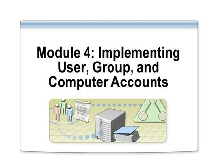 Module 4: Implementing User, Group, and Computer Accounts