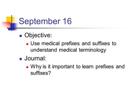 September 16 Objective: Use medical prefixes and suffixes to understand medical terminology Journal: Why is it important to learn prefixes and suffixes?