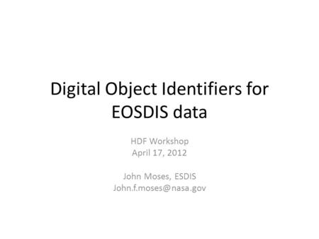 Digital Object Identifiers for EOSDIS data HDF Workshop April 17, 2012 John Moses, ESDIS