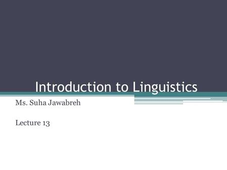 Introduction to Linguistics Ms. Suha Jawabreh Lecture 13.
