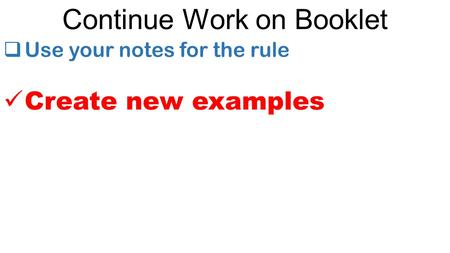 Continue Work on Booklet  Use your notes for the rule Create new examples.