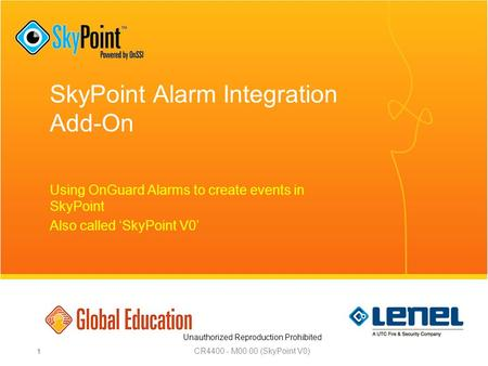 Unauthorized Reproduction Prohibited SkyPoint Alarm Integration Add-On Using OnGuard Alarms to create events in SkyPoint Also called 'SkyPoint V0' CR4400.
