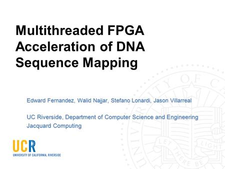 Multithreaded FPGA Acceleration of DNA Sequence Mapping Edward Fernandez, Walid Najjar, Stefano Lonardi, Jason Villarreal UC Riverside, Department of Computer.