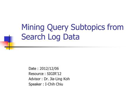 Mining Query Subtopics from Search Log Data Date : 2012/12/06 Resource : SIGIR'12 Advisor : Dr. Jia-Ling Koh Speaker : I-Chih Chiu.