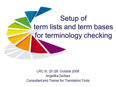 Setup of term lists and term bases for terminology checking LRC XI, 25./26. October 2006 Angelika Zerfass Consultant and Trainer for Translation Tools.