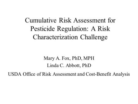 Cumulative Risk Assessment for Pesticide Regulation: A Risk Characterization Challenge Mary A. Fox, PhD, MPH Linda C. Abbott, PhD USDA Office of Risk Assessment.