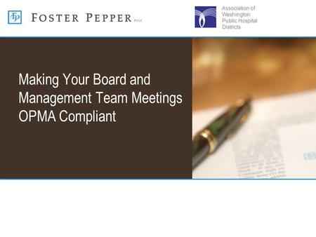 Making Your Board and Management Team Meetings OPMA Compliant Association of Washington Public Hospital Districts.