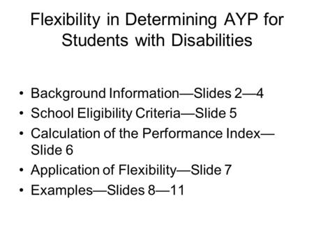 Flexibility in Determining AYP for Students with Disabilities Background Information—Slides 2—4 School Eligibility Criteria—Slide 5 Calculation of the.