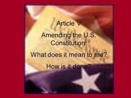 Article V Amending the U.S. Constitution: What does it mean to me? How is it done?