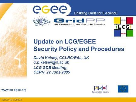 INFSO-RI-508833 Enabling Grids for E-sciencE  Update on LCG/EGEE Security Policy and Procedures David Kelsey, CCLRC/RAL, UK