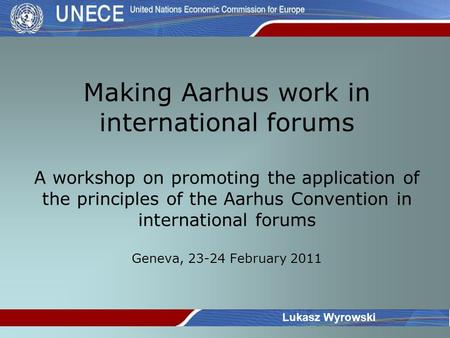 Making Aarhus work in international forums A workshop on promoting the application of the principles of the Aarhus Convention in international forums Geneva,
