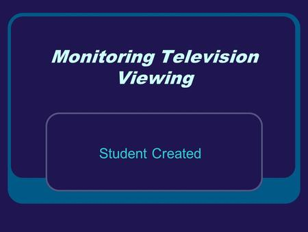 Monitoring Television Viewing Student Created. What does the research say? On average children aged 2-11 watch 23 hours of TV per week. Children spend.