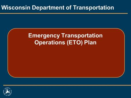 Emergency Transportation Operations (ETO) Plan Wisconsin Department of Transportation.