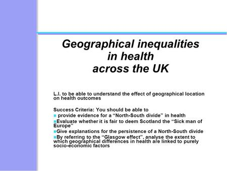 Geographical inequalities in health across the UK L.I. to be able to understand the effect of geographical location on health outcomes Success Criteria: