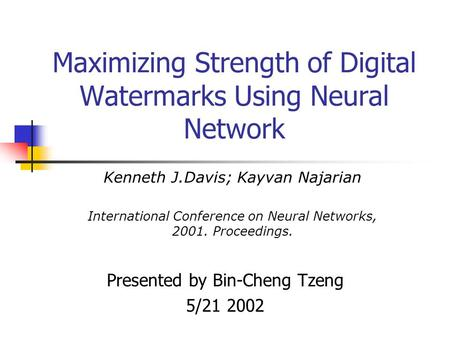 Maximizing Strength of Digital Watermarks Using Neural Network Presented by Bin-Cheng Tzeng 5/21 2002 Kenneth J.Davis; Kayvan Najarian International Conference.