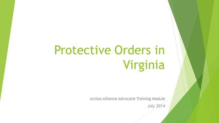 Protective Orders in Virginia Action Alliance Advocate Training Module July 2014.