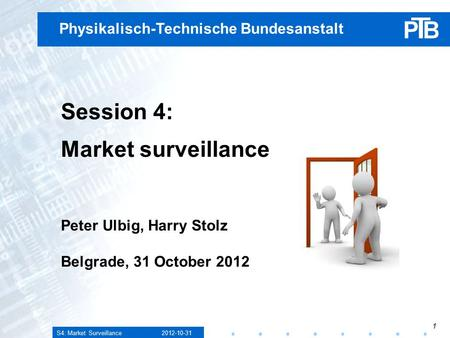 S4: Market Surveillance 2012-10-31 1 Physikalisch-Technische Bundesanstalt Session 4: Market surveillance Peter Ulbig, Harry Stolz Belgrade, 31 October.