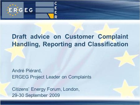 André Piérard, ERGEG Project Leader on Complaints Citizens' Energy Forum, London, 29-30 September 2009 Draft advice on Customer Complaint Handling, Reporting.
