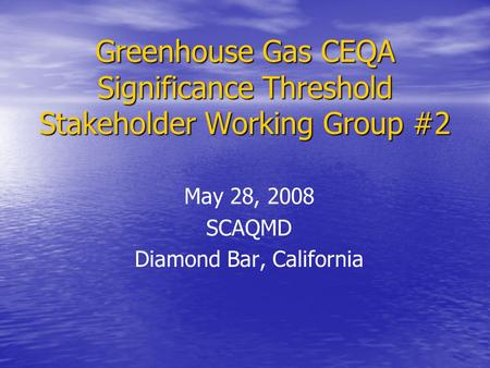 Greenhouse Gas CEQA Significance Threshold Stakeholder Working Group #2 May 28, 2008 SCAQMD Diamond Bar, California.