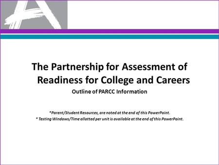 The Partnership for Assessment of Readiness for College and Careers Outline of PARCC Information *Parent/Student Resources, are noted at the end of this.
