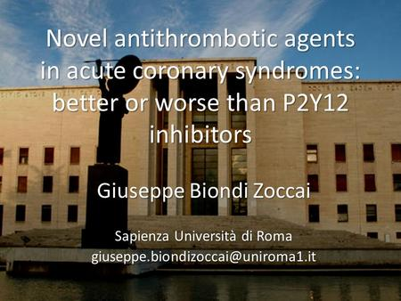 Novel antithrombotic agents in acute coronary syndromes: better or worse than P2Y12 inhibitors Giuseppe Biondi Zoccai Sapienza Università di Roma