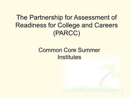 The Partnership for Assessment of Readiness for College and Careers (PARCC) Common Core Summer Institutes 1.