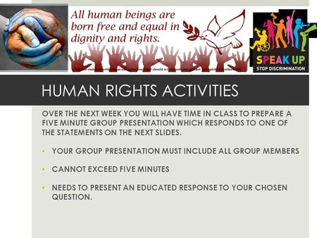 HUMAN RIGHTS ACTIVITIES OVER THE NEXT WEEK YOU WILL HAVE TIME IN CLASS TO PREPARE A FIVE MINUTE GROUP PRESENTATION WHICH RESPONDS TO ONE OF THE STATEMENTS.