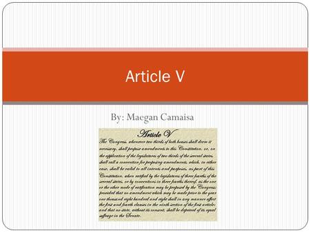"By: Maegan Camaisa Article V. Article V: ""The Congress, whenever two thirds of both Houses shall deem it necessary, shall propose Amendments to this Constitution,"