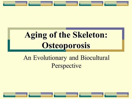 Aging of the Skeleton: Osteoporosis An Evolutionary and Biocultural Perspective.