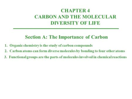 CHAPTER 4 CARBON AND THE MOLECULAR DIVERSITY OF LIFE Section A: The Importance of Carbon 1.Organic chemistry is the study of carbon compounds 2.Carbon.
