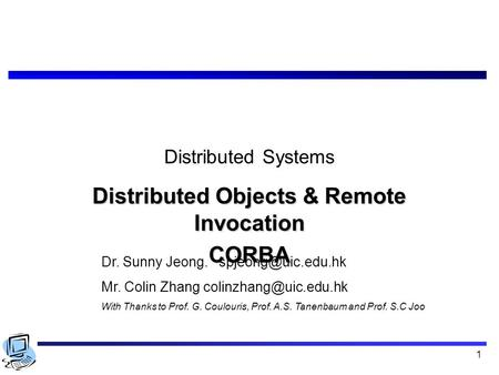 1 Distributed Systems Distributed Objects & Remote Invocation CORBA Dr. Sunny Jeong. Mr. Colin Zhang With Thanks.